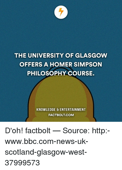 Homer Simpson: THE UNIVERSITY OF GLASGOW  OFFERS A HOMER SIMPSON  PHILOSOPHY COURSE.  KNOWLEDGE ENTERTAINMENT  FACTBOLT COM D'oh! factbolt — Source: http:-www.bbc.com-news-uk-scotland-glasgow-west-37999573