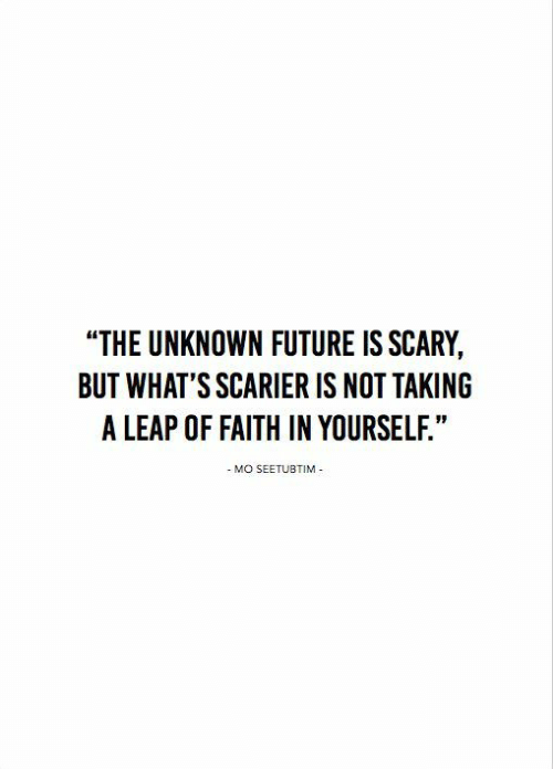 "leap of faith: ""THE UNKNOWN FUTURE IS SCARY,  BUT WHAT'S SCARIER IS NOT TAKING  A LEAP OF FAITH IN YOURSELF.""  - MO SEETUBTIM"