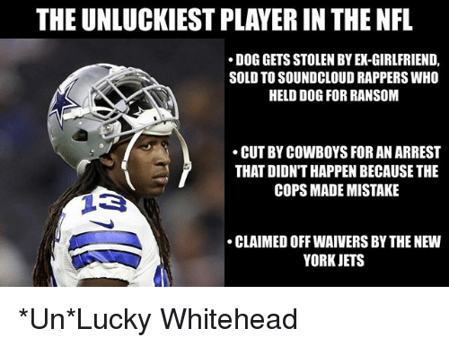 Soundclouder: THE UNLUCKIEST PLAYER IN THE NFL  DOG GETS STOLEN BY EX-GIRLFRIEND,  SOLD TO SOUNDCLOUD RAPPERS WHO  HELD DOG FOR RANSOM  CUT BY COWBOYS FOR AN ARREST  THAT DIDN'T HAPPEN BECAUSE THE  COPS MADE MISTAKE  CLAIMED OFF WAIVERS BY THE NEW  YORKJETS *Un*Lucky Whitehead
