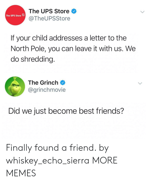 Dank, Friends, and The Grinch: The UPS Store  @TheUPSStore  The UPS Store s  If your child addresses a letter to the  North Pole, you can leave it with us. We  do shredding.  The Grinch  @grinchmovie  Did we just become best friends? Finally found a friend. by whiskey_echo_sierra MORE MEMES