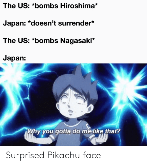 Pikachu, Reddit, and Japan: The US: *bombs Hiroshima*  Japan: *doesn't surrender*  The US: *bombs Nagasaki*  Japan:  Why you gotta do me like that? Surprised Pikachu face