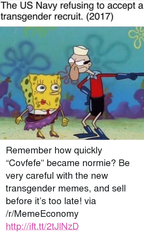 """Covfefe: The US Navy refusing to accept a  transgender recruit. (2017) <p>Remember how quickly &ldquo;Covfefe&rdquo; became normie? Be very careful with the new transgender memes, and sell before it&rsquo;s too late! via /r/MemeEconomy <a href=""""http://ift.tt/2tJlNzD"""">http://ift.tt/2tJlNzD</a></p>"""