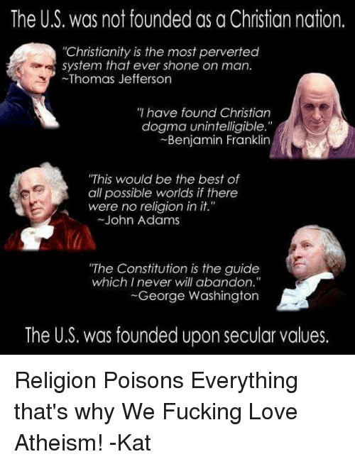 """Shone: The US. was not founded as a Christian nation.  """"Christianity is the most perverted  system that ever shone on man.  Thomas Jefferson  have found Christian  dogma unintelligible.""""  Benjamin Franklin  """"This would be the best of  all possible worlds if there  were no religion in it.""""  John Adams  """"The Constitution is the guide  which I never will abandon.""""  George Washington  The U.S. was founded upon secular values. Religion Poisons Everything that's why We Fucking Love Atheism! -Kat"""