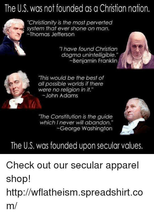 """Shone: The US. was not founded as a Christian nation.  """"Christianity is the most perverted  system that ever shone on man.  Thomas Jefferson  have found Christian  dogma unintelligible.""""  Benjamin Franklin  """"This would be the best of  all possible worlds if there  were no religion in it.""""  John Adams  """"The Constitution is the guide  which I never will abandon.""""  George Washington  The U.S. was founded upon secular values. Check out our secular apparel shop! http://wflatheism.spreadshirt.com/"""