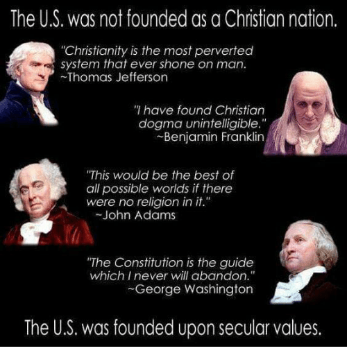 """Shone: The US, was not founded as a Christian nation.  """"Christianity is the most perverted  system that ever shone on man.  Thomas Jefferson  have found Christian  dogma unintelligible.""""  Benjamin Franklin  """"This would be the best of  all possible worlds if there  were no religion in it.  John Adams  """"The Constitution is the guide  which I never will abandon.""""  George Washington  The U.S. was founded upon secular values."""