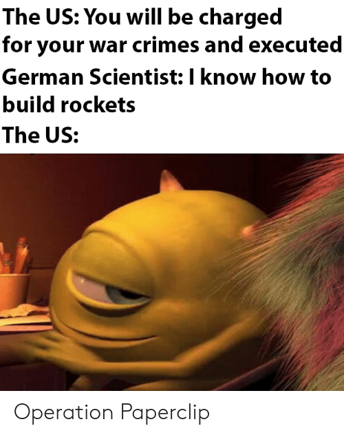 The Us: The US: You will be charged  for your war crimes and executed  German Scientist: I know how to  build rockets  The US: Operation Paperclip
