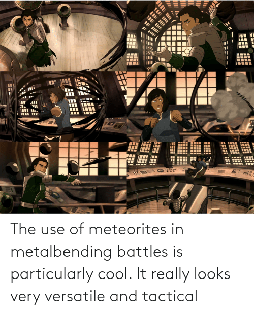 versatile: The use of meteorites in metalbending battles is particularly cool. It really looks very versatile and tactical