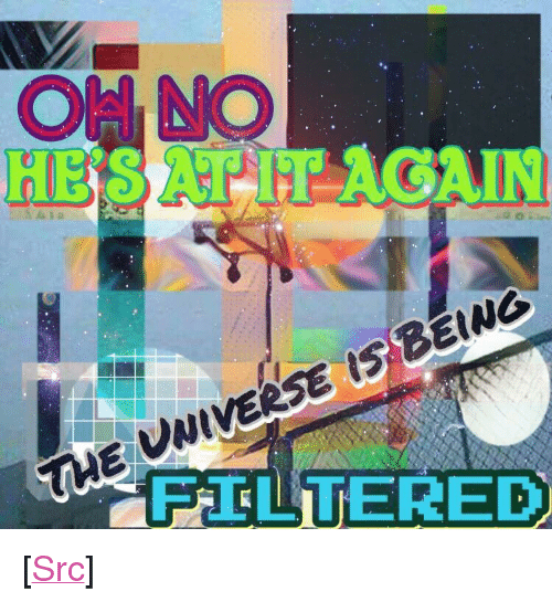 "Filtered: THE UWIVERSE IS BEING  FILTERED <p>[<a href=""https://www.reddit.com/r/surrealmemes/comments/7m2m6u/hate_it_when_that_happens/"">Src</a>]</p>"