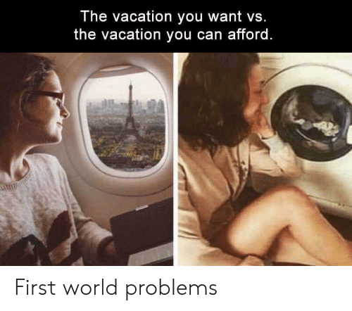 first: The vacation you want vs.  the vacation you can afford. First world problems