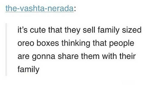 vashta nerada: the-vashta-nerada:  it's cute that they sell family sized  oreo boxes thinking that people  are gonna share them with their  family