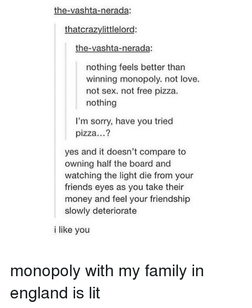 vashta nerada: the-vashta-nerada:  that crazy littlelord:  the-vashta-nerada:  nothing feels better than  winning monopoly. not love.  not sex. not free pizza.  nothing  I'm sorry, have you tried  pizza...?  yes and it doesn't compare to  owning half the board and  watching the light die from your  friends eyes as you take their  money and feel your friendship  slowly deteriorate  i like you monopoly with my family in england is lit