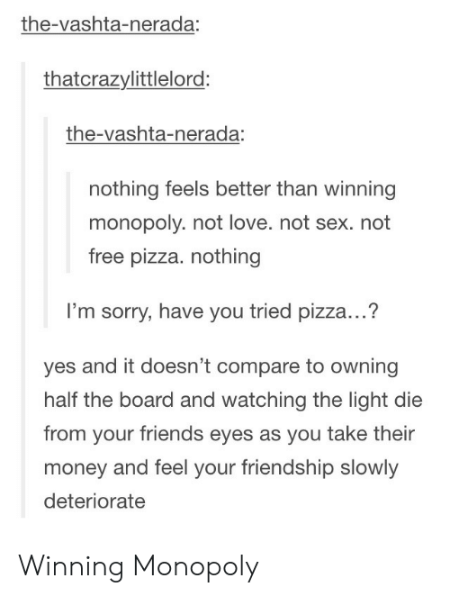 vashta nerada: the-vashta-nerada  thatcrazylittlelord:  the-vashta-nerada:  nothing feels better than winning  monopoly. not love. not sex. not  free pizza. nothing  I'm sorry, have you tried pizza...?  yes and it doesn't compare to owning  half the board and watching the light die  from your friends eyes as you take their  money and feel your friendship slowly  deteriorate Winning Monopoly