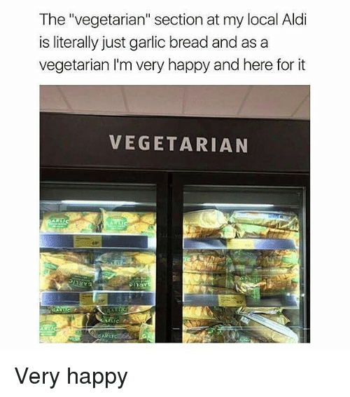 """Memes, Aldi, and Happy: The """"vegetarian"""" section at my local Aldi  is literally just garlic bread and as a  vegetarian I'm very happy and here for it  VEGETARIAN Very happy"""