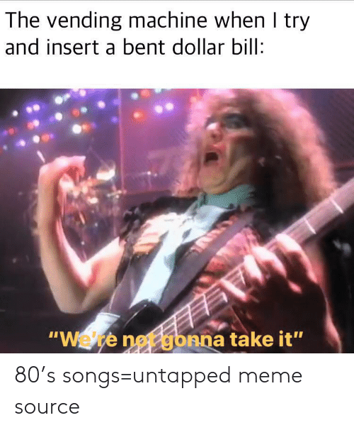 "Take It: The vending machine when I try  and insert a bent dollar bill:  ""Wete net gbnna take it"" 80's songs=untapped meme source"
