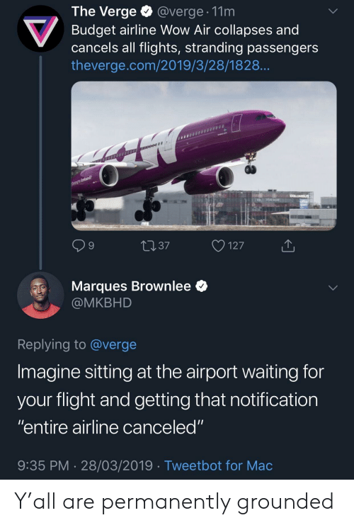 "grounded: The Verge @verge. 11m  Budget airline Wow Air collapses and  cancels all flights, stranding passengers  theverge.com/2019/3/28/1828  9  4037  127  Marques Brownlee *  @MKBHD  Replying to @verge  Imagine sitting at the airport waiting for  vour flight and aetting that notification  ""entire airline canceled""  9:35 PM 28/03/2019 Tweetbot for Mac Y'all are permanently grounded"