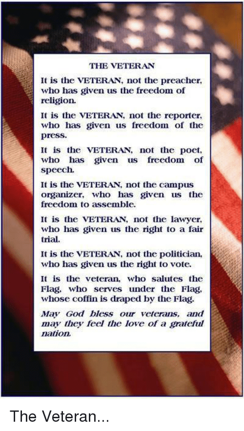 Organizer: THE VETERAN  It is the VETERAN, not the preacher,  who has given us the freedom of  religion.  It is the VETERA, not the reporter,  who has given us freedom of the  press.  It is the VETERAN, not the poet,  who has given us freedom of  speech.  It is the VETERAN not the campus  organizer, who has given us the  freedom to assemble.  It is the VETERAN, not the lawyer,  who has given us the right to a fair  trial.  It is the VETERAN, not the politician,  who has given us the right to vote.  It is the veteran, who salutes the  Flag, who serves under the Flag,  whose coffin is draped by the Flag.  May God bless our veterans, and  may they feel the love of a grateful  nation The Veteran...