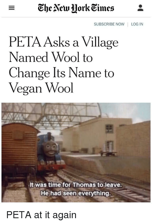Vegan, Peta, and Time: - The Vew UorkEimes*  SUBSCRIBE NOW LOG IN  PETA Asks a Village  Named Wool to  Change Its Name to  Vegan Wool  It was time for Thomas to leave  He had seen everything. PETA at it again