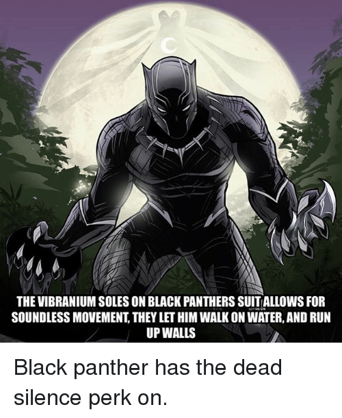 Black Panthers: THE VIBRANIUM SOLES ON BLACK PANTHERS SUITALLOWS FOFR  SOUNDLESS MOVEMENT, THEY LET HIM WALK ON WATER, AND RUN  UP WALLS Black panther has the dead silence perk on.