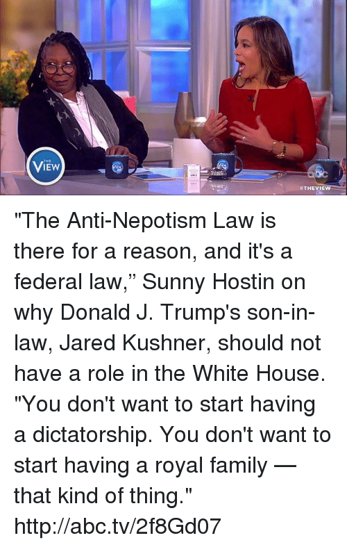 "Abc, Memes, and Royal Family: THE  VIEW  #THEVIEW  ee ""The Anti-Nepotism Law is there for a reason, and it's a federal law,"" Sunny Hostin on why Donald J. Trump's son-in-law, Jared Kushner, should not have a role in the White House. ""You don't want to start having a dictatorship. You don't want to start having a royal family — that kind of thing."" http://abc.tv/2f8Gd07​"