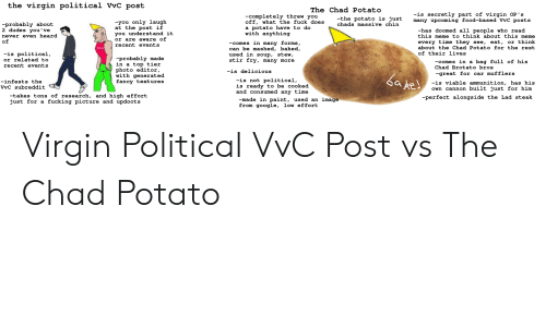 Baked, Food, and Fucking: the virgin political VvC post  The Chad Potato  -is secretly part of virgin OP's  many upcoming food-based VvC posts  -completely threw you  off, what the fuck does  a potato have to do  with anything  -the potato is just  you only laugh  at the post if  you understand it  or are aware of  recent events  -probably about  2 dudes you've  chads massive chin  -has doomed all people who read  this meme to think about this meme  never even heard  of  every time they see, eat, or think  about the Chad Potato for the rest  -comes in many forms,  can be mashed, baked,  used in soup, stew,  stir fry, many more  -is political,  or related to  of their lives  -probably made  in a top tier  photo editor,  with generated  fancy textures  -comes in a bag full of his  Chad Brotato bros  recent events  -is delicious  -great for car mufflers  a pe  -is not political,  is ready to be cooked  and consumed any time  -infests the  VvC subreddit  -is viable ammunition, has his  Own cannon built just for him  -takes tons of research, and high effort  just for a  -perfect alongside the Lad steak  image  -made in paint, used an  from google, low effort  fucking picture and updoots Virgin Political VvC Post vs The Chad Potato