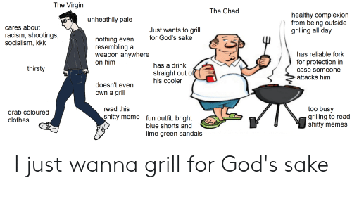Clothes, Kkk, and Meme: The Virgin  The Chad  healthy complexion  from being outside  grilling all day  unheathily pale  cares about  racism, shootings,  socialism, kkk  Just wants to grill  for God's sake  nothing even  resembling a  weapon anywhere  on him  has reliable fork  for protection in  has a drink  thirsty  case someone  straight out of  his cooler  attacks him  doesn't even  own a grill  too busy  grilling to read  shitty memes  read this  drab coloured  shitty meme fun outfit: bright  clothes  blue shorts and  lime green sandals I just wanna grill for God's sake
