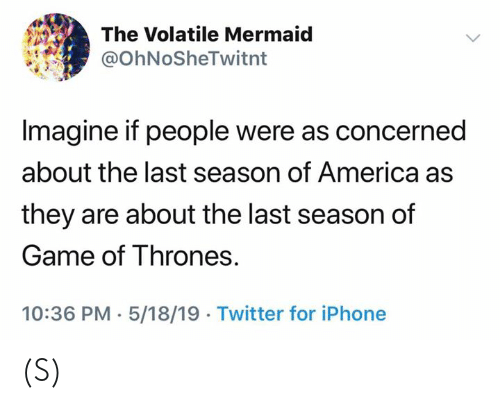 of game of thrones: The Volatile Mermaid  @OhNoSheTwitnt  Imagine if people were as concerned  about the last season of America as  they are about the last season of  Game of Thrones.  10:36 PM. 5/18/19 Twitter for iPhone (S)