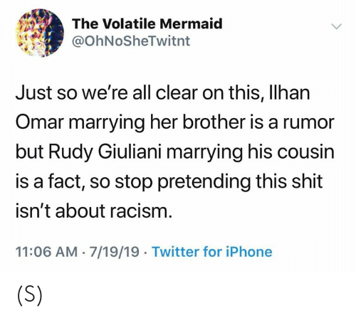 Iphone, Racism, and Shit: The Volatile Mermaid  @OhNoSheTwitnt  Just so we're all clear on this, Ilhan  Omar marrying her brother is a rumor  but Rudy Giuliani marrying his cousin  is a fact, so stop pretending this shit  isn't about racism  11:06 AM 7/19/19 Twitter for iPhone (S)