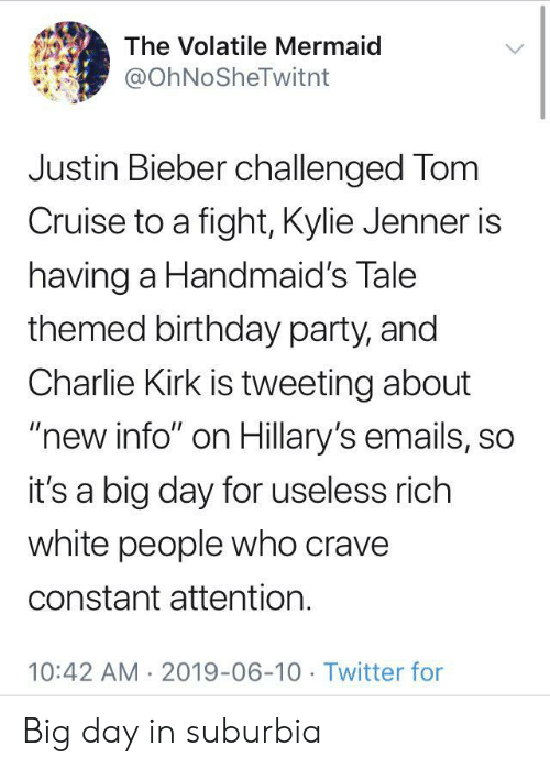 "Birthday, Charlie, and Justin Bieber: The Volatile Mermaid  @OhNoSheTwitnt  Justin Bieber challenged Tom  Cruise to a fight, Kylie Jenner is  having a Handmaid's Tale  themed birthday party, and  Charlie Kirk is tweeting about  ""new info"" on Hillary's emails, so  it's a big day for useless rich  white people who crave  constant attention.  10:42 AM 2019-06-10 Twitter for Big day in suburbia"