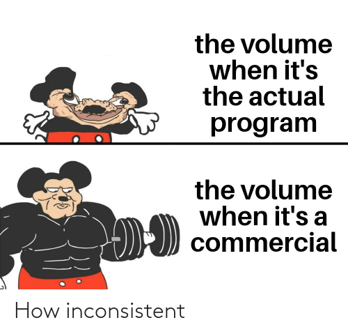 inconsistent: the volume  when it's  the actual  program  the volume  when it's a  commercial How inconsistent