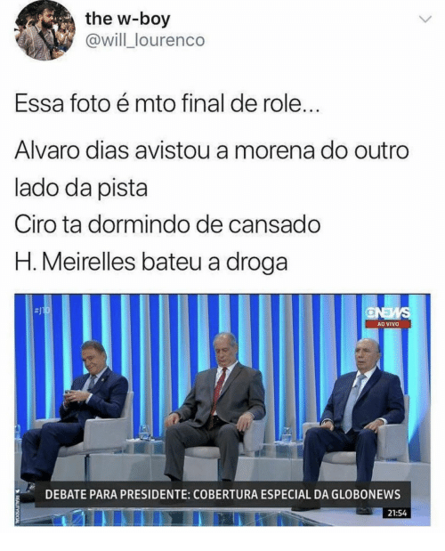 Boy, Debate, and Vivo: the w-boy  @will_lourenco  Essa foto é mto final de role...  Alvaro dias avistou a morena do outro  lado da pista  Ciro ta dormindo de cansado  H. Meirelles bateu a droga  SMEND  AO VIVO  DEBATE PARA PRESIDENTE: COBERTURA ESPECIAL DA GLOBONEWS  21:54  REALITYSOCIAL
