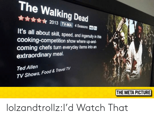 The Walking Dead: The Walking Dead  ☆ 2013 TVMA 4Seasons  國  It's all about skil, peed,adingenuay'nh  cooking-competition show where up-and-  coming chefs turn everyday items into an  extraordinary meal.  Ted Allen  TV Shows, Food & Travel TV  THE META PICTURE lolzandtrollz:I'd Watch That