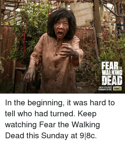 Fear The Walking Dead: THE  WALKING  NEW EPISODES  aMC  SUNDAYS 9/8C In the beginning, it was hard to tell who had turned. Keep watching Fear the Walking Dead this Sunday at 9 8c.