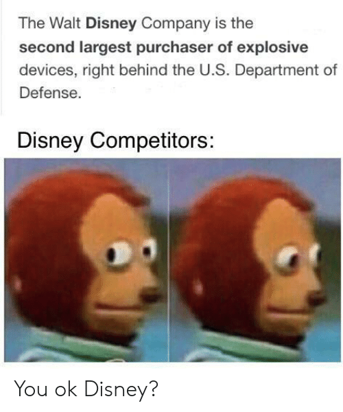 Disney, Walt Disney, and Company: The Walt Disney Company is the  second largest purchaser of explosive  devices, right behind the U.S. Department of  Defense.  Disney Competitors: You ok Disney?