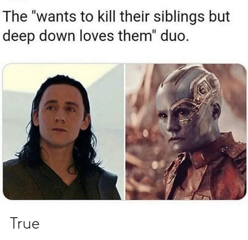 """True, Deep, and Down: The """"wants to kill their siblings but  deep down loves them"""" duo. True"""