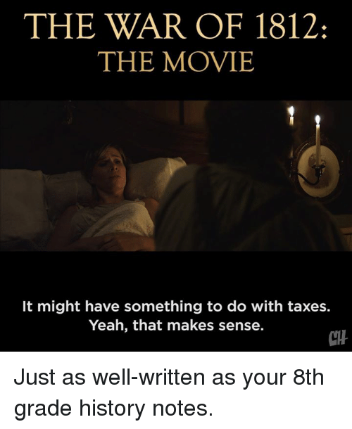 Memes, Yeah, and Taxes: THE WAR OF 1812:  THE MOVIE  It might have something to do with taxes.  Yeah, that makes sense.  CH Just as well-written as your 8th grade history notes.
