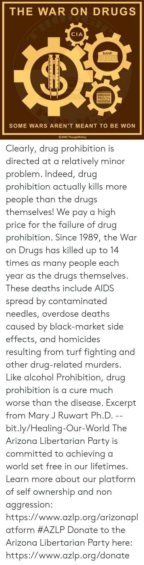 mary j: THE WAR ON DRUGS  CIA  BANK  PRISON  SOME WARS AREN'T MEANT TO BE WON  200S ThoughtPolicy Clearly, drug prohibition is directed at a relatively minor problem. Indeed, drug prohibition actually kills more people than the drugs themselves! We pay a high price for the failure of drug prohibition. Since 1989, the War on Drugs has killed up to 14 times as many people each year as the drugs themselves. These deaths include AIDS spread by contaminated needles, overdose deaths caused by black-market side effects, and homicides resulting from turf fighting and other drug-related murders. Like alcohol Prohibition, drug prohibition is a cure much worse than the disease.   Excerpt from Mary J Ruwart Ph.D. -- bit.ly/Healing-Our-World  The Arizona Libertarian Party is committed to achieving a world set free in our lifetimes. Learn more about our platform of self ownership and non aggression: https://www.azlp.org/arizonaplatform  #AZLP  Donate to the Arizona Libertarian Party here: https://www.azlp.org/donate