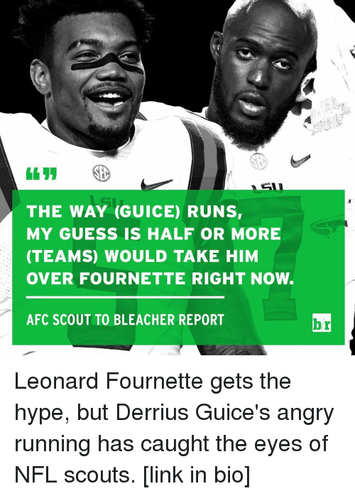 leonard fournette: THE WAY (GUICE) RUNSr  MY GUESS IS HALF OR MORE  (TEAMS) WOULD TAKE HIM  OVER FOURNETTE RIGHT NOW.  AFC SCOUT TO BLEACHER REPORT  br Leonard Fournette gets the hype, but Derrius Guice's angry running has caught the eyes of NFL scouts. [link in bio]
