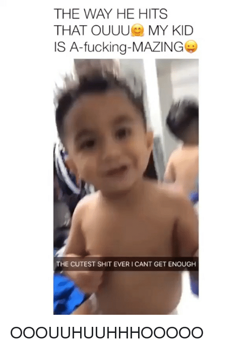 Fucking, Shit, and Girl Memes: THE WAY HE HITS  THAT OUUU MY KID  IS A-fucking-MAZING  THE CUTEST SHIT EVER I CANT GET ENOUGH OOOUUHUUHHHOOOOO