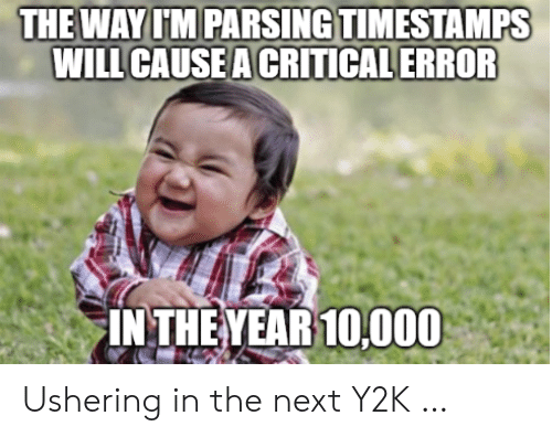 Next, Y2k, and Will: THE WAY I'M PARSING TIMESTAMPS  WILL CAUSE A CRITICAL ERROR  IN THE YEAR 10,000 Ushering in the next Y2K …