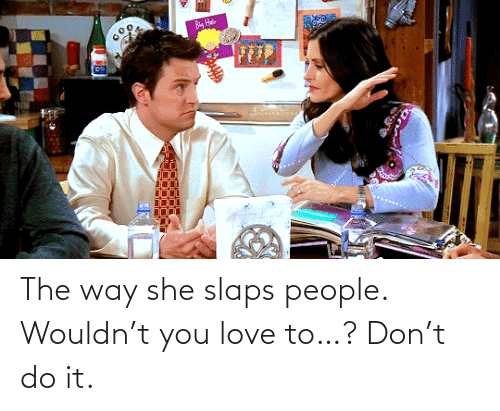 don: The way she slaps people. Wouldn't you love to…? Don't do it.