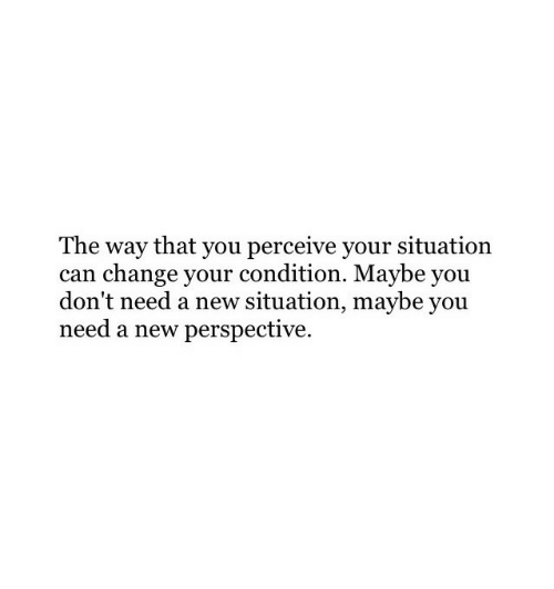 perceive: The way that you perceive your situation  can change your condition. Maybe you  don't need a new situation, maybe you  need a new perspective