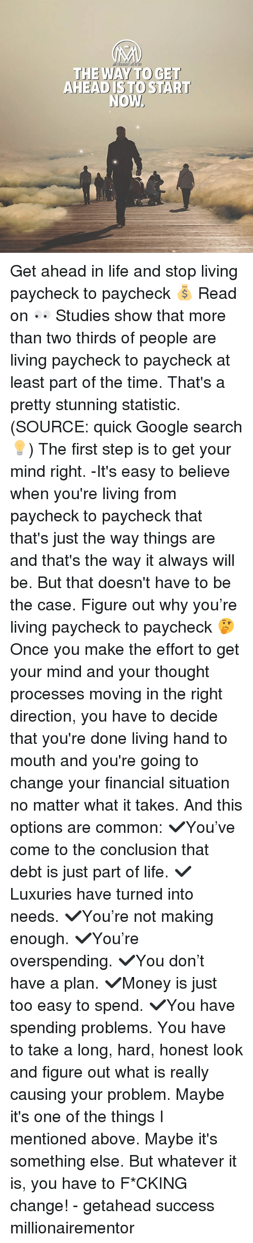 Google, Life, and Memes: THE WAY TO GET  AHEAD ISTO START Get ahead in life and stop living paycheck to paycheck 💰 Read on 👀 Studies show that more than two thirds of people are living paycheck to paycheck at least part of the time. That's a pretty stunning statistic. (SOURCE: quick Google search💡) The first step is to get your mind right. -It's easy to believe when you're living from paycheck to paycheck that that's just the way things are and that's the way it always will be. But that doesn't have to be the case. Figure out why you're living paycheck to paycheck 🤔 Once you make the effort to get your mind and your thought processes moving in the right direction, you have to decide that you're done living hand to mouth and you're going to change your financial situation no matter what it takes. And this options are common: ✔️You've come to the conclusion that debt is just part of life. ✔️Luxuries have turned into needs. ✔️You're not making enough. ✔️You're overspending. ✔️You don't have a plan. ✔️Money is just too easy to spend. ✔️You have spending problems. You have to take a long, hard, honest look and figure out what is really causing your problem. Maybe it's one of the things I mentioned above. Maybe it's something else. But whatever it is, you have to F*CKING change! - getahead success millionairementor