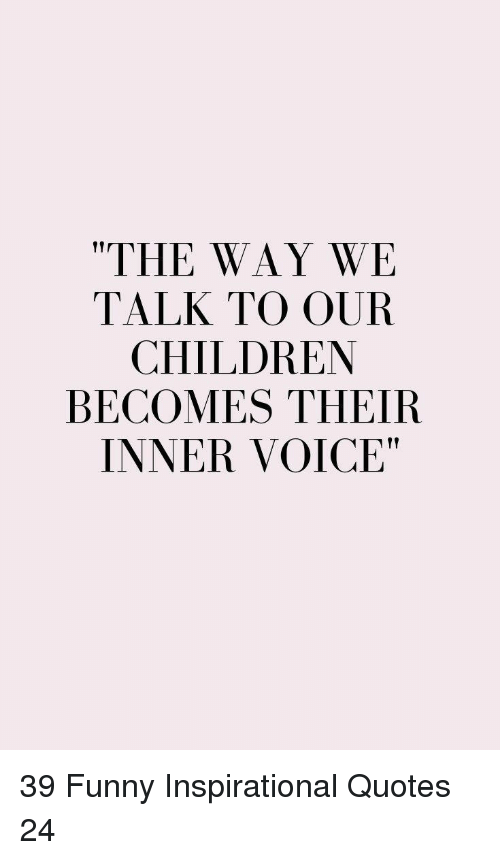 """Funny Inspirational: """"THE WAY WE  TALK TO OUR  CHILDREN  BECOMES THEIR  INNER VOICE"""" 39 Funny Inspirational Quotes 24"""