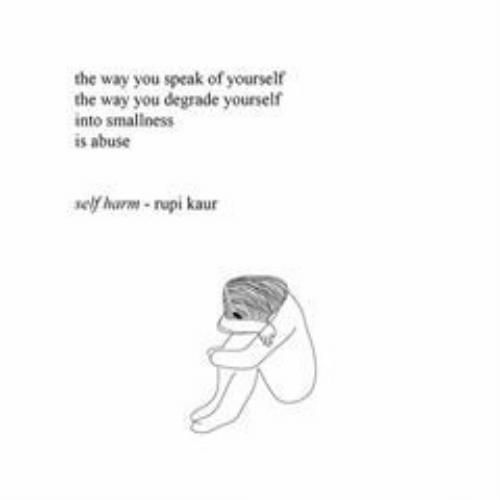 Speak, You, and Self Harm: the way you speak of yourself  the way you degrade yourself  into smallness  is abuse  self harm-repi kaur