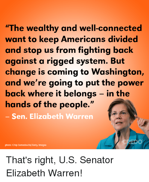 "Elizabeth Warren, Memes, and Connected: ""The wealthy and well-connected  want to keep Americans divided  and stop us from fighting back  against a rigged system. But  change is coming to Washington,  and we're going to put the power  back where it belongs - in the  hands of the people.""  Sen. Elizabeth Warren  DO  photo: Chip Somodevilla/Getty Images That's right, U.S. Senator Elizabeth Warren!"