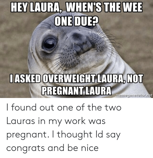 Not Pregnant: THE WEE  HEY LAURA, WHEN'S  ONE DUE?  IASKED OVERWEIGHT LAURA,NOT  PREGNANT LAURA  nerniegerieraitor. I found out one of the two Lauras in my work was pregnant. I thought Id say congrats and be nice