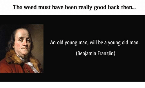 Benjamin Franklin: The weed must have been really good back then.  An old young man, will be a young old man.  (Benjamin Franklin)