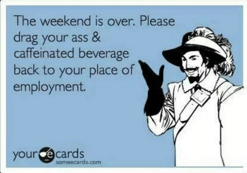 The Weekend: The weekend is over. Please  drag your ass &  caffeinated beverage  back to your place of  employment.  your ecards  someecards.com