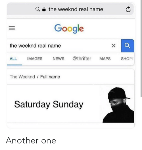 The Weeknd: the weeknd real name  Google  the weeknd real name  ALL IMAGES NEWs @thrifter MAPS SHOP  The Weeknd  Full name  Saturday Sunday Another one