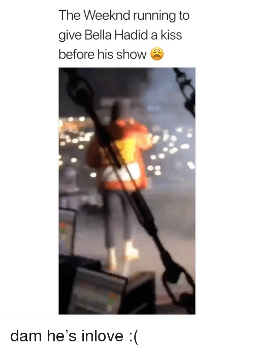 The Weeknd, Kiss, and Girl Memes: The Weeknd running to  give Bella Hadid a kiss  before his show dam he's inlove :(
